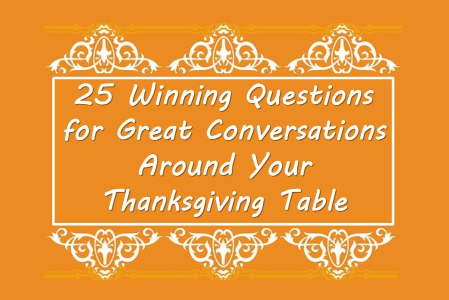 25 Winning Questions for Great Conversations Around Your Thanksgiving Table!