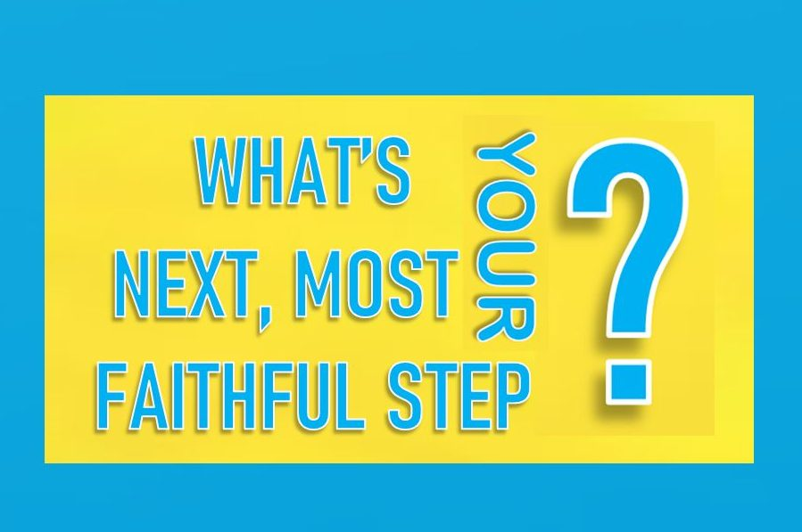 What's your next, most faithful step?